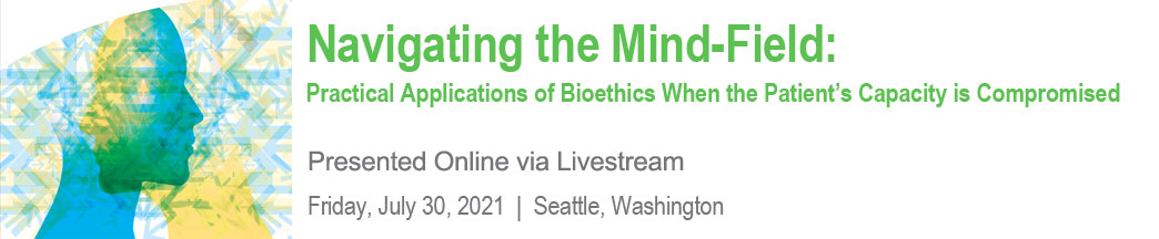 Navigating the Mind-Field: Practical Applications of Bioethics When Patient's Capacity is Compromised Banner